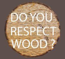 Do You Respect Wood ?  by AdamKadmon15