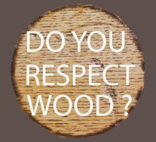 Do You Respect Wood ?  by AdamKadmon15
