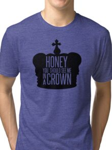 You should see me in a crown.  Tri-blend T-Shirt