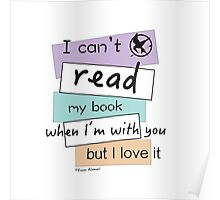 I Can't Read My Book When I'm With You But I Love It Poster