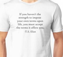 """""""If you haven't the strength to impose your own terms upon life, you must accept the terms it offers you."""" T.S. Eliot Unisex T-Shirt"""