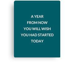 A year from now you will wish you had started today Canvas Print