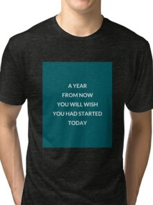 A year from now you will wish you had started today Tri-blend T-Shirt