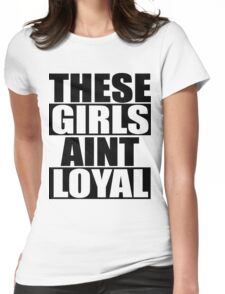 These Hoes Ain't Loyal Womens Fitted T-Shirt