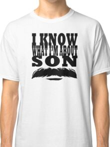 I Know What I'm About Son  Classic T-Shirt