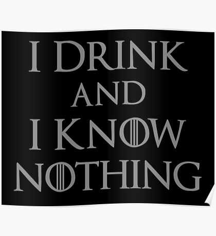 I Drink and I Know Nothing Poster