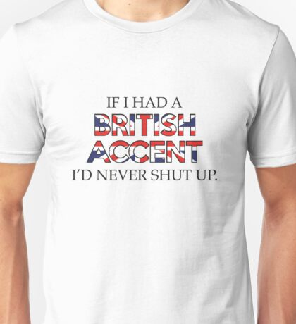 If I Had A British Accent I'd Never Shut Up Unisex T-Shirt