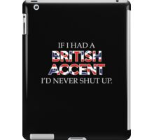 If I Had A British Accent I'd Never Shut Up iPad Case/Skin