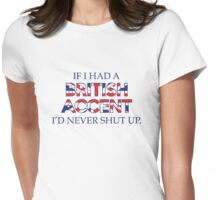 If I Had A British Accent I'd Never Shut Up Womens Fitted T-Shirt