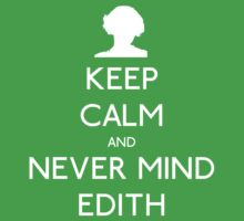 Keep Calm and Never Mind Edith by dopefish