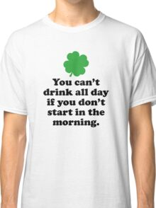 You Can't Drink All Day If You Don't Start In The Morning Classic T-Shirt