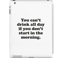 You Can't Drink All Day If You Don't Start In The Morning iPad Case/Skin