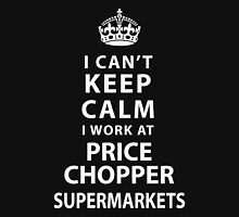 I Can't Keep Calm I Work At Price Chopper Supermarkets Unisex T-Shirt