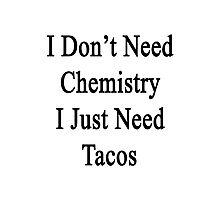 I Don't Need Chemistry I Just Need Tacos  Photographic Print