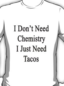 I Don't Need Chemistry I Just Need Tacos  T-Shirt