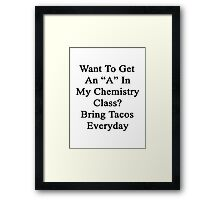 "Want To Get An ""A"" In My Chemistry Class? Bring Tacos Everyday  Framed Print"