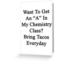 "Want To Get An ""A"" In My Chemistry Class? Bring Tacos Everyday  Greeting Card"