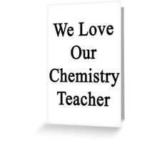 We Love Our Chemistry Teacher  Greeting Card