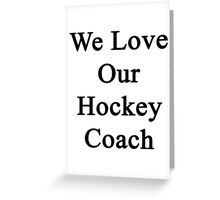 We Love Our Hockey Coach  Greeting Card