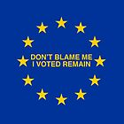 Don't blame me, I voted Remain by redcowtees