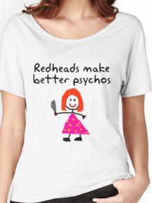 Redheads make better psychos Women's Relaxed Fit T-Shirt