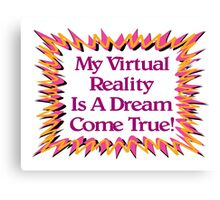My Virtual Reality Is A Dream Come True! Canvas Print