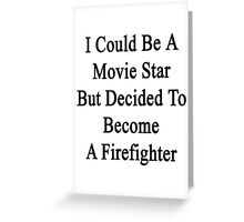 I Could Be A Movie Star But Decided To Become A Firefighter  Greeting Card