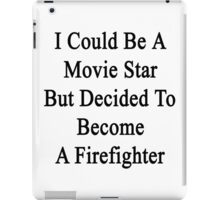 I Could Be A Movie Star But Decided To Become A Firefighter  iPad Case/Skin