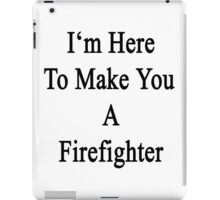 I'm Here To Make You A Firefighter iPad Case/Skin