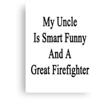 My Uncle Is Smart Funny And A Great Firefighter Canvas Print