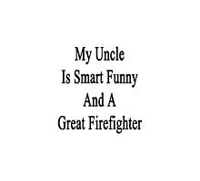 My Uncle Is Smart Funny And A Great Firefighter by supernova23