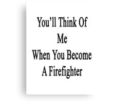 You'll Think Of Me When You Become A Firefighter Canvas Print