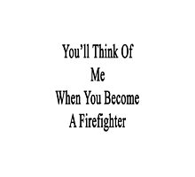 You'll Think Of Me When You Become A Firefighter by supernova23