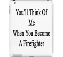 You'll Think Of Me When You Become A Firefighter iPad Case/Skin