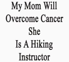 My Mom Will Overcome Cancer She Is A Hiking Instructor  by supernova23