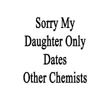 Sorry My Daughter Only Dates Other Chemists Photographic Print