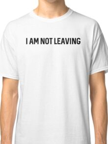 I am not leaving. Classic T-Shirt