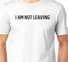 I am not leaving. Unisex T-Shirt