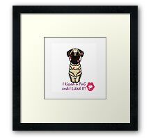 I kissed and a pug and I liked it Framed Print