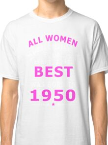 The Best Woman Was Born In 1950 Classic T-Shirt