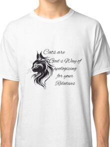 Cats are God´s Way of apologizing for your Relatives Classic T-Shirt