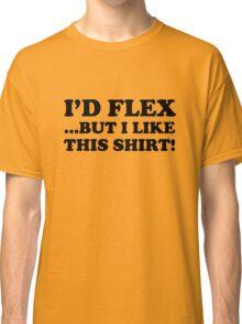I'd Flex... But I Like This Shirt! Classic T-Shirt