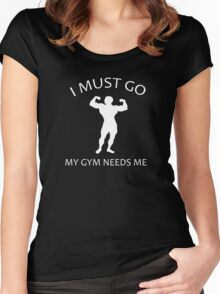 I Must Go. My Gym Needs Me. Women's Fitted Scoop T-Shirt