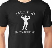 I Must Go. My Gym Needs Me. Unisex T-Shirt