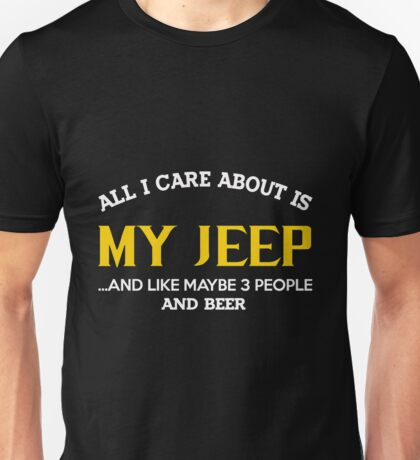 Jeep - All I Care About Is My Jeep And Like Maybe 3 People And Beer Unisex T-Shirt