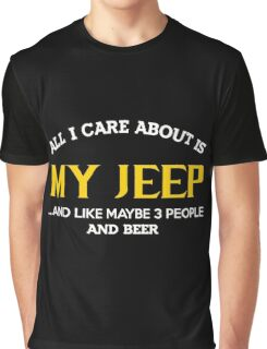 Jeep - All I Care About Is My Jeep And Like Maybe 3 People And Beer Graphic T-Shirt