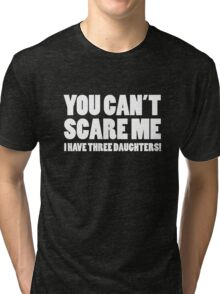 You Can't Scare Me I Have Three Daughters Tri-blend T-Shirt