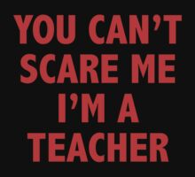 You Can't Scare Me I'm A Teacher by DesignFactoryD