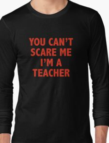 You Can't Scare Me I'm A Teacher Long Sleeve T-Shirt