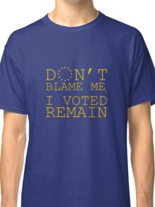 Don't Blame Me, I Voted Remain Classic T-Shirt
